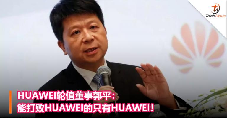 HUAWEI轮值董事:能打败HUAWEI的只有HUAWEI !会继续投资Hisilicon! – TechNave 中文版
